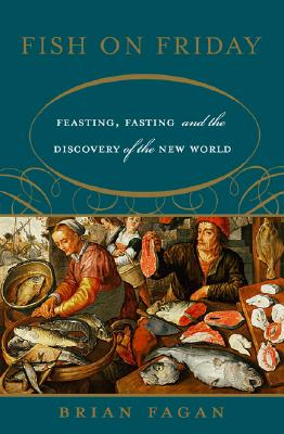 Fish on Friday: Feasting, Fasting, and the Discovery of the New World - Fagan, Brian