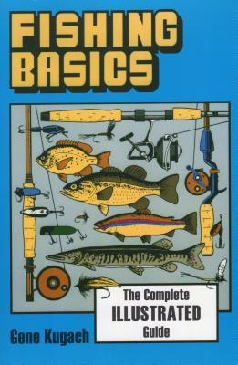 Fishing Basics the Complete Illustrated Guide - Kugach, Gene