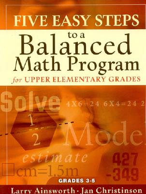 Five Easy Steps to a Balanced Math Program for Upper Elementary Grades: Grades 3-5 - Ainsworth, Larry, Dr., and Christinson, Jan