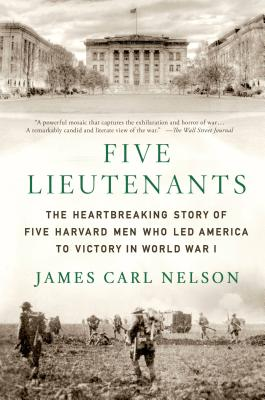 Five Lieutenants: The Heartbreaking Story of Five Harvard Men Who Led America to Victory in World War I - Nelson, James Carl