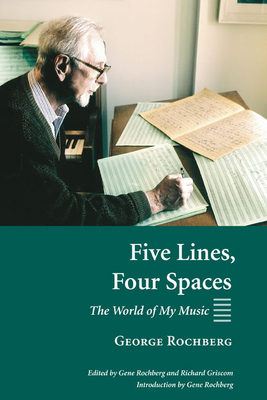 Five Lines, Four Spaces: The World of My Music - Rochberg, George