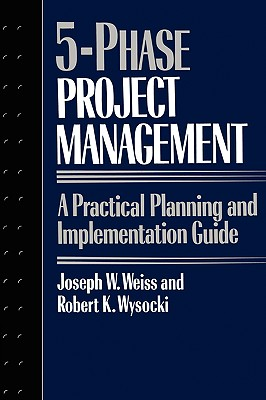 Five-Phase Project Management: A Practical Planning and Implementation Guide - Weiss, Joseph, and Wysocki, Robert