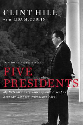Five Presidents: My Extraordinary Journey with Eisenhower, Kennedy, Johnson, Nixon, and Ford - Hill, Clint, and McCubbin, Lisa