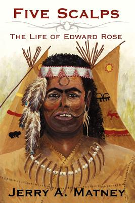 Five Scalps: The Life of Edward Rose - Matney, Jerry A