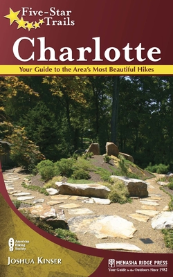 Five-Star Trails: Charlotte: Your Guide to the Area's Most Beautiful Hikes - Kinser, Joshua