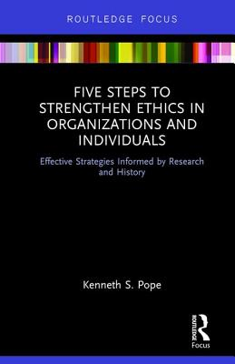 Five Steps to Strengthen Ethics in Organizations and Individuals: Effective Strategies Informed by Research and History - Pope, Kenneth S.