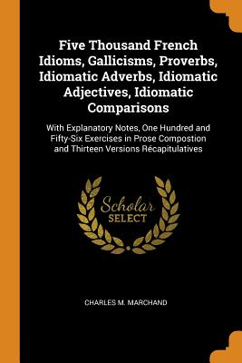 Five Thousand French Idioms, Gallicisms, Proverbs, Idiomatic Adverbs, Idiomatic Adjectives, Idiomatic Comparisons: With Explanatory Notes, One Hundred and Fifty-Six Exercises in Prose Compostion and Thirteen Versions Récapitulatives - Marchand, Charles M