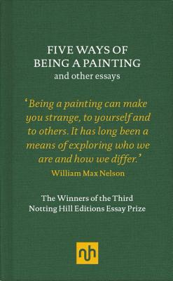 Five Ways of Being a Painting and Other Essays: The Winners of the Third Notting Hill Editions Essay Prize - Nelson, William Max