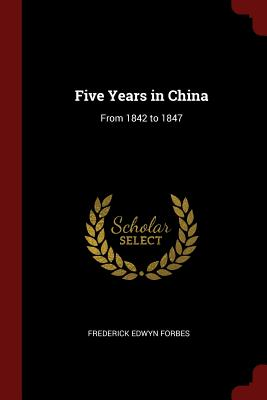 Five Years in China: From 1842 to 1847 - Forbes, Frederick Edwyn