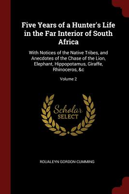 Five Years of a Hunter's Life in the Far Interior of South Africa: With Notices of the Native Tribes, and Anecdotes of the Chase of the Lion, Elephant, Hippopotamus, Giraffe, Rhinoceros, &C; Volume 2 - Gordon-Cumming, Roualeyn