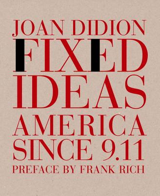 Fixed Ideas: America Since 9.11 - Didion, Joan, and Rich, Frank (Preface by)
