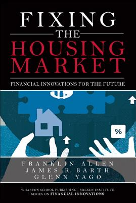 Fixing the Housing Market: Financial Innovations for the Future - Allen, Franklin, and Barth, James R, and Yago, Glenn R
