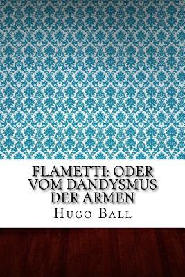 Flametti: Oder Vom Dandysmus Der Armen - Ball, Hugo