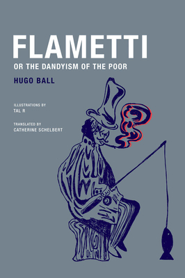 Flametti, or the Dandyism of the Poor - Ball, Hugo, and Tal R (Illustrator), and Schelbert, Catherine (Translated by)