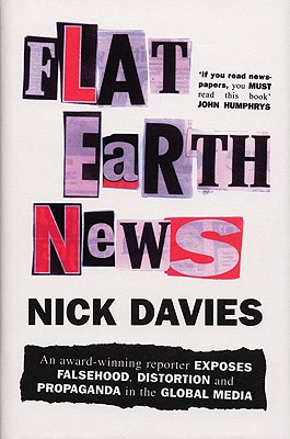 Flat Earth News: An Award-Winning Reporter Exposes Falsehood, Distortion and Propaganda in the Global Media - Davies, Nick