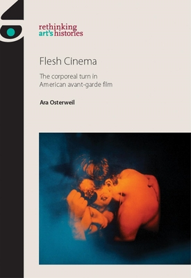 Flesh Cinema: The Corporeal Turn in American Avant-Garde Film - Osterweil, Ara