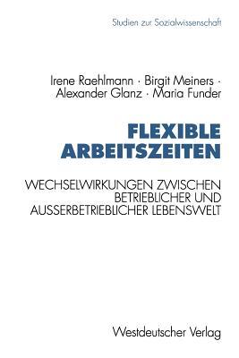 Flexible Arbeitszeiten: Wechselwirkungen Zwischen Betrieblicher Und Au?erbetrieblicher Lebenswelt - Raehlmann, Irene, and Meiners, Birgit, and Glanz, Alexander