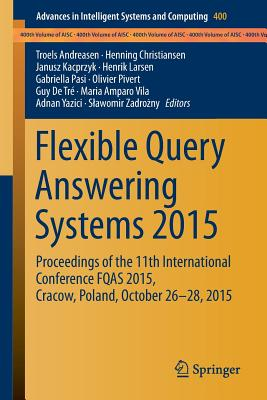 Flexible Query Answering Systems 2015: Proceedings of the 11th International Conference Fqas 2015, Cracow, Poland, October 26-28, 2015 - Andreasen, Troels (Editor), and Christiansen, Henning (Editor), and Kacprzyk, Janusz (Editor)