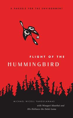 Flight of the Hummingbird: A Parable for the Environment - Yahgulanaas, Michael Nicoll, and Lama, The Dalai (Afterword by), and Maathai, Wangari