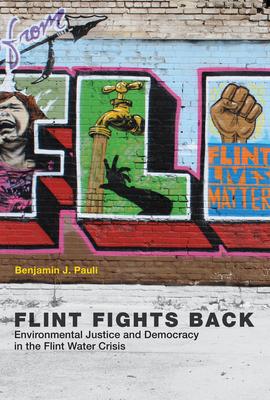 Flint Fights Back: Environmental Justice and Democracy in the Flint Water Crisis - Pauli, Benjamin J, and Gottlieb, Robert (Editor)