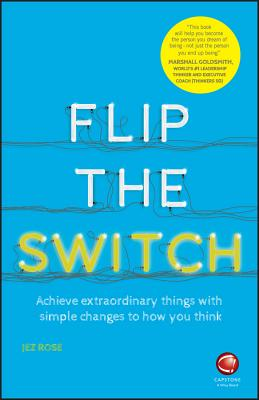 Flip the Switch - Achieve Extraordinary Things with Simple Changes to How You Think - Rose, Jez