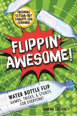 Flippin' Awesome: Water Bottle Flip Games, Tricks and Stunts for Everyone! - Doughty, Sarah