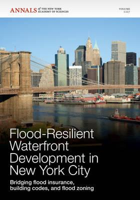 Flood-Resilient Waterfront Development in New York City: Bridging Flood Insurance, Building Codes, and Flood Zoning, Volume 1227 - Editorial Staff of Annals of the New York Academy of Sciences (Editor)