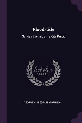 Flood-Tide: Sunday Evenings in a City Pulpit - Morrison, George H 1866-1928