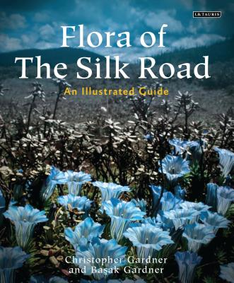 Flora of the Silk Road: The Complete Illustrated Guide - Gardner, Basak, and Gardner, Chris