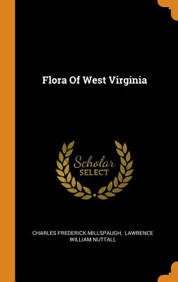 Flora of West Virginia - Millspaugh, Charles Frederick, and Lawrence William Nuttall (Creator)