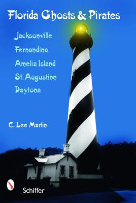 Florida Ghosts and Pirates: Jacksonville, Fernandina, Amelia Island, St. Augustine, Daytona - Martin, C Lee