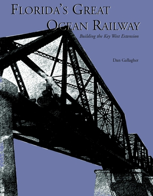 Florida's Great Ocean Railway: Building the Key West Extension - Gallagher, Dan