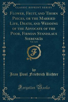 Flower, Fruit, and Thorn Pieces, or the Married Life, Death, and Wedding of the Advocate of the Poor, Firmian Stanislaus Siebenkäs, Vol. 1 of 2 (Classic Reprint) - Richter, Jean Paul Friedrich