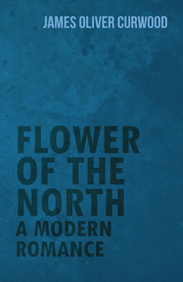Flower of the North: A Modern Romance - Curwood, James Oliver