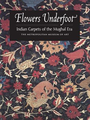 Flowers Underfoot: Indian Carpets of the Mughal Era - Walker, Daniel
