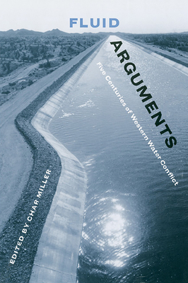 Fluid Arguments: Five Centuries of Western Water Conflict - Miller, Char (Editor)