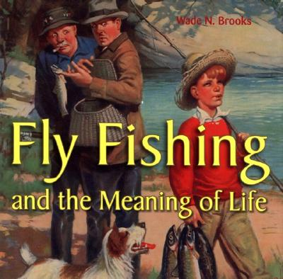 Fly Fishing: And the Meaning of Life - Brooks, Wade N