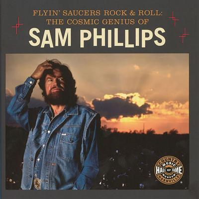 Flyin' Saucers and Rock and Roll: The Cosmic Genius of Sam Phillips -