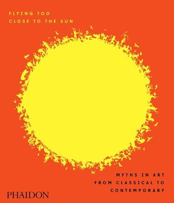 Flying Too Close to the Sun: Myths in Art from Classical to Contemporary - Cahill, James