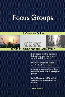 Focus Groups A Complete Guide - Blokdyk, Gerardus