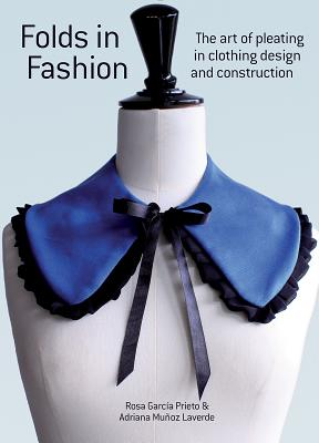 Folds in Fashion: The Art of Pleating in Clothing Design and Construction - Prieto, Rosa