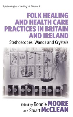Folk Healing and Health Care Practices in Britain and Ireland: Stethoscopes, Wands and Crystals - Moore, Ronnie (Editor), and McClean, Stuart (Editor)