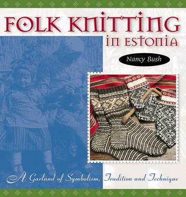 Folk Knitting in Estonia: A Garland of Symbolism, Tradition, and Technique - Bush, Nancy