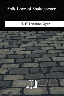 Folk-Lore of Shakespeare - Dyer, T F Thiselton