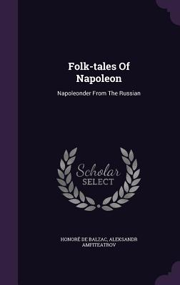 Folk-Tales of Napoleon: Napoleonder from the Russian - De Balzac, Honore, and Amfiteatrov, Aleksandr