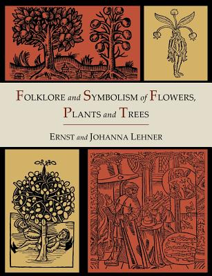 Folklore and Symbolism of Flowers, Plants and Trees [Illustrated Edition] - Lehner, Ernst, and Lehner, Johanna