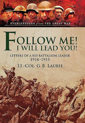 Follow Me! I Will Lead You!: Letters of a BEF Battalion Leader 1914-1915 - Laurie, George Brenton