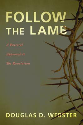 Follow the Lamb: A Pastoral Approach to the Revelation - Webster, Douglas D