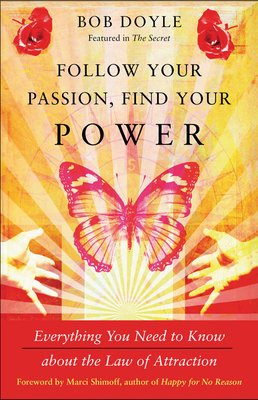 Follow Your Passion, Find Your Power: Everything You Need to Know about the Law of Attraction - Doyle, Bob, and Shimoff, Marci (Foreword by)