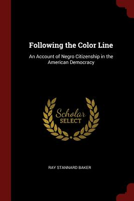 Following the Color Line: An Account of Negro Citizenship in the American Democracy - Baker, Ray Stannard